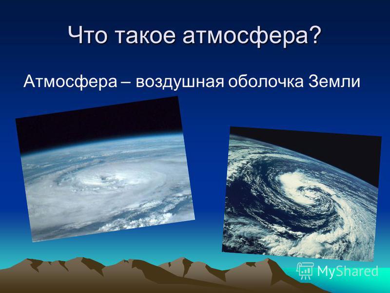 Что такое атмосфера? Атмосфера – воздушная оболочка Земли