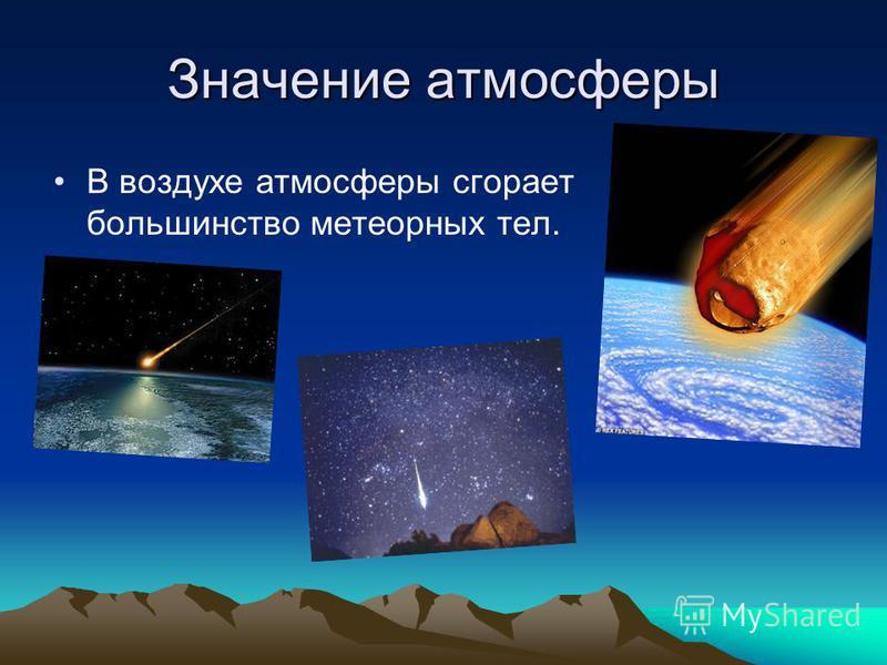 Значение атмосферы В воздухе атмосферы сгорает большинство метеорных тел.