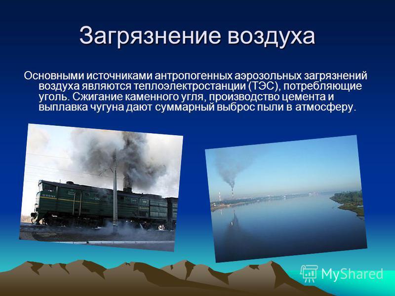 Загрязнение воздуха Основными источниками антропогенных аэрозольных загрязнений воздуха являются теплоэлектростанции (ТЭС), потребляющие уголь. Сжигание каменного угля, производство цемента и выплавка чугуна дают суммарный выброс пыли в атмосферу.