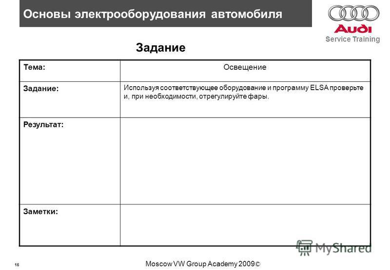 16 Основы электрооборудования автомобиля Service Training Moscow VW Group Academy 2009 © Задание Тема:Освещение Задание: Используя соответствующее оборудование и программу ELSA проверьте и, при необходимости, отрегулируйте фары. Результат: Заметки: