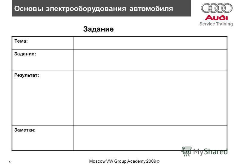 17 Основы электрооборудования автомобиля Service Training Moscow VW Group Academy 2009 © Задание Тема: Задание: Результат: Заметки: