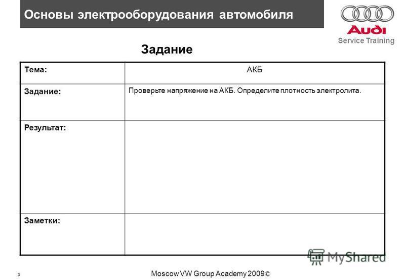 3 Основы электрооборудования автомобиля Service Training Moscow VW Group Academy 2009 © Задание Тема:АКБ Задание: Проверьте напряжение на АКБ. Определите плотность электролита. Результат: Заметки: