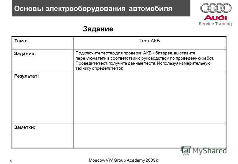 6 Основы электрооборудования автомобиля Service Training Moscow VW Group Academy 2009 © Задание Тема:Тест АКБ Задание: Подключите тестер для проверки АКБ к батарее, выставите переключатели в соответствии с руководством по проведению работ. Проведите