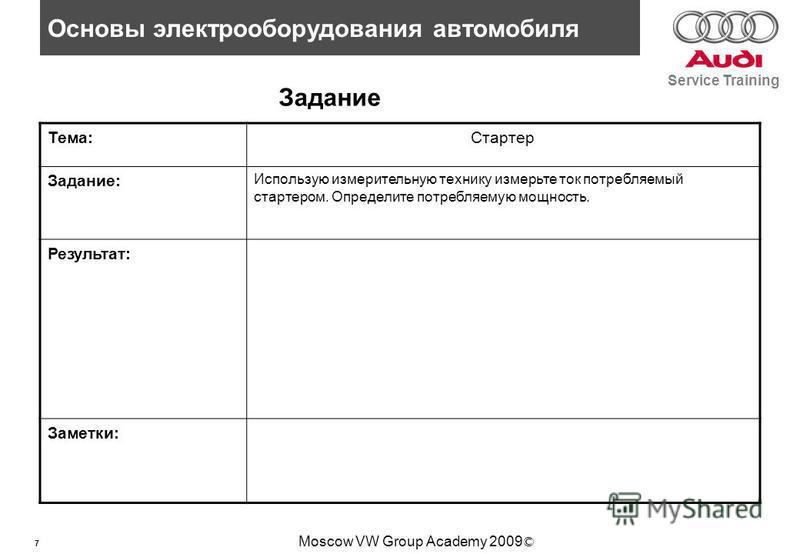 7 Основы электрооборудования автомобиля Service Training Moscow VW Group Academy 2009 © Задание Тема:Стартер Задание: Использую измерительную технику измерьте ток потребляемый стартером. Определите потребляемую мощность. Результат: Заметки: