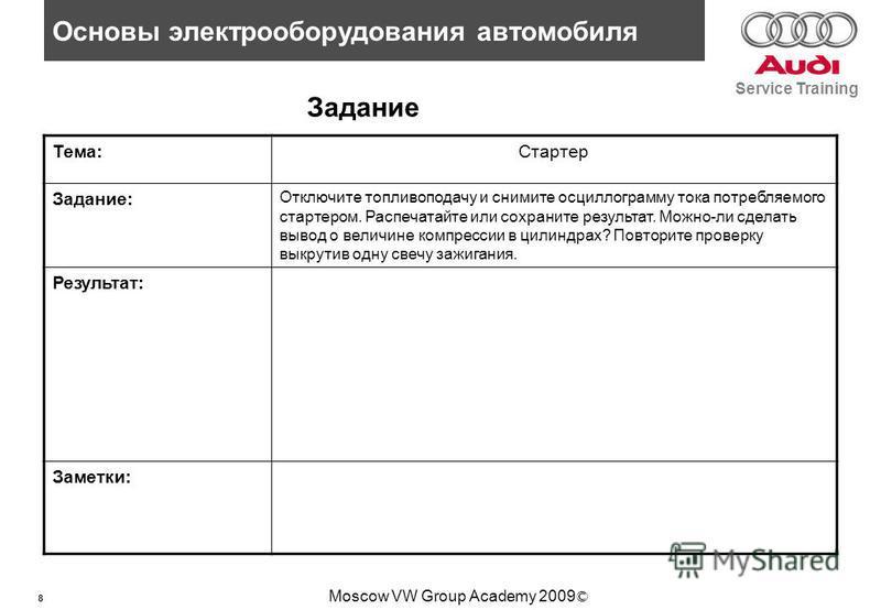 8 Основы электрооборудования автомобиля Service Training Moscow VW Group Academy 2009 © Задание Тема:Стартер Задание: Отключите топливоподачу и снимите осциллограмму тока потребляемого стартером. Распечатайте или сохраните результат. Можно-ли сделать