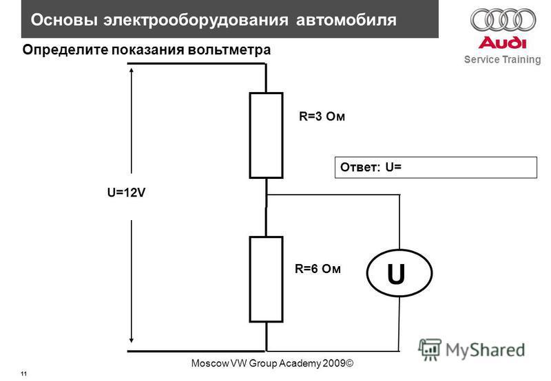 11 Service Training Основы электрооборудования автомобиля Moscow VW Group Academy 2009© U R=3 Ом R=6 Ом U=12V Определите показания вольтметра Ответ: U=