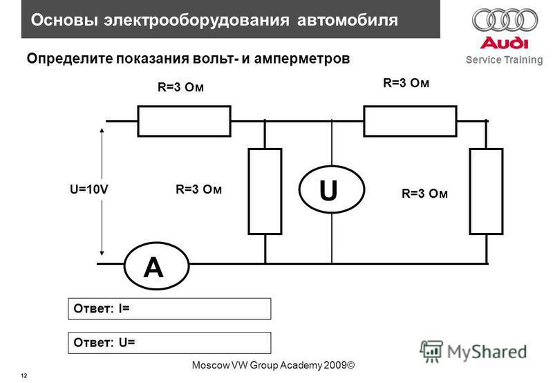 12 Service Training Основы электрооборудования автомобиля Moscow VW Group Academy 2009© R=3 Ом Определите показания вольт- и амперметров Ответ: I= R=3 Ом UA U=10V Ответ: U=
