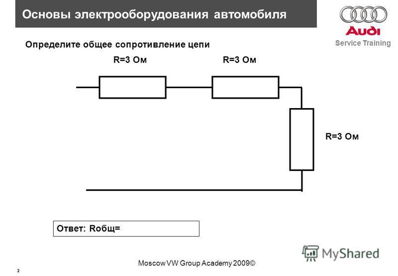 2 Service Training Основы электрооборудования автомобиля Moscow VW Group Academy 2009© R=3 Ом Определите общее сопротивление цепи Ответ: Rобщ=