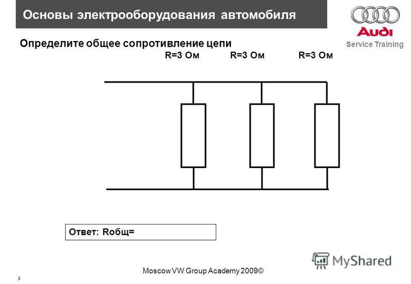 3 Service Training Основы электрооборудования автомобиля Moscow VW Group Academy 2009© R=3 Ом Определите общее сопротивление цепи Ответ: Rобщ=