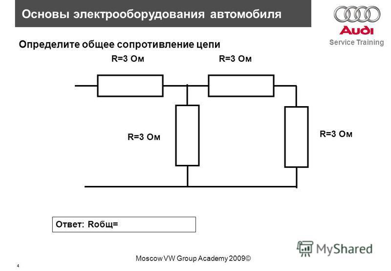4 Service Training Основы электрооборудования автомобиля Moscow VW Group Academy 2009© R=3 Ом Определите общее сопротивление цепи Ответ: Rобщ= R=3 Ом