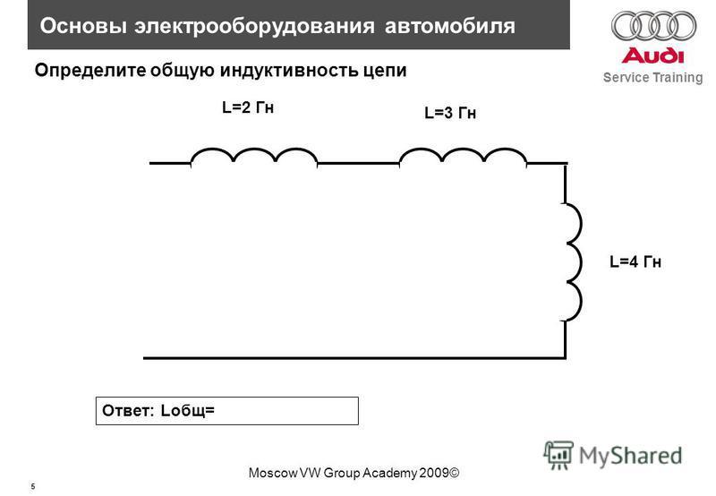 5 Service Training Основы электрооборудования автомобиля Moscow VW Group Academy 2009© L=2 Гн L=3 Гн L=4 Гн Определите общую индуктивность цепи Ответ: Lобщ=