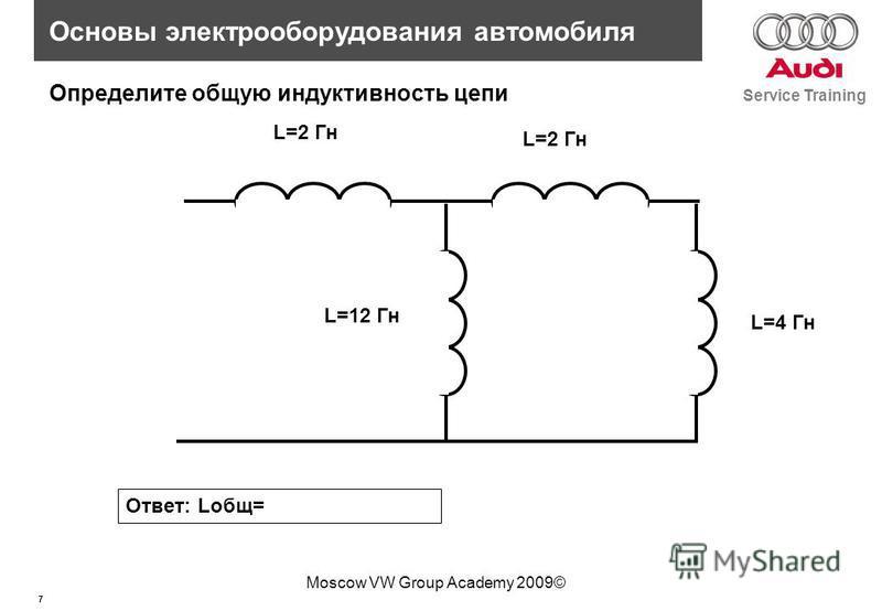 7 Service Training Основы электрооборудования автомобиля Moscow VW Group Academy 2009© L=2 Гн L=4 Гн Определите общую индуктивность цепи Ответ: Lобщ= L=12 Гн