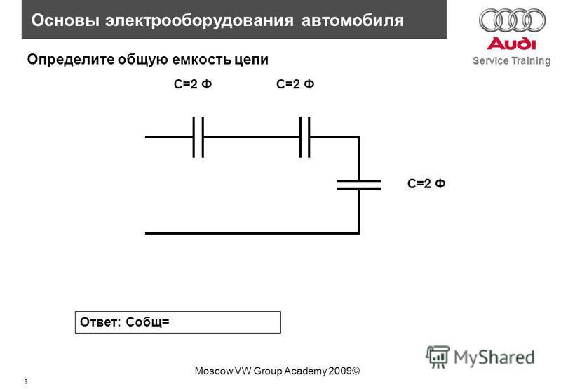 8 Service Training Основы электрооборудования автомобиля Moscow VW Group Academy 2009© C=2 Ф Определите общую емкость цепи Ответ: Собщ=