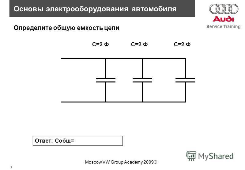 9 Service Training Основы электрооборудования автомобиля Moscow VW Group Academy 2009© C=2 Ф Определите общую емкость цепи Ответ: Собщ=