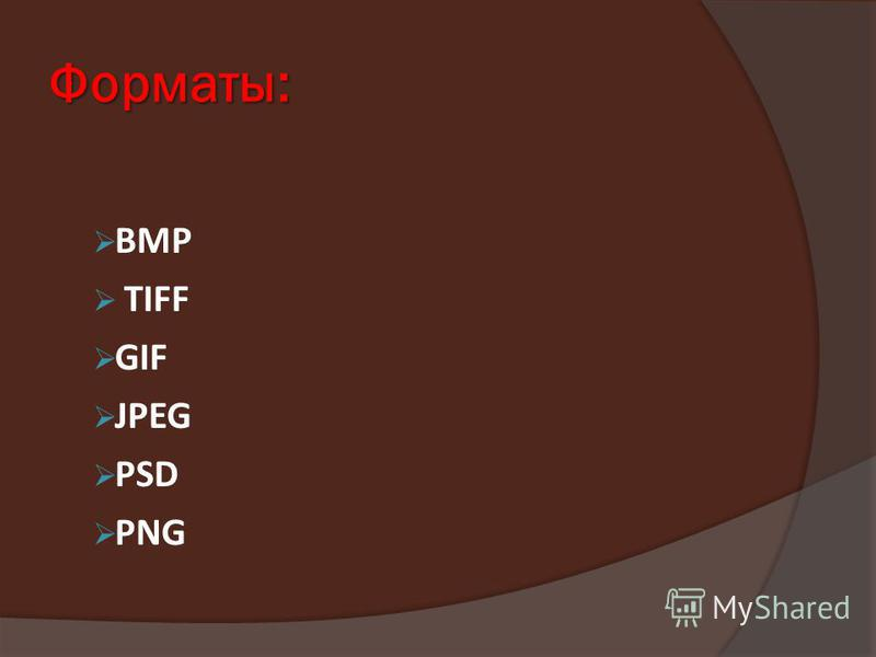 Форматы: ВМР TIFF GIF JPEG PSD PNG