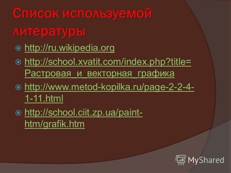 Список используемой литературы http://ru.wikipedia.org http://school.xvatit.com/index.php?title= Растровая_и_векторная_графика http://school.xvatit.com/index.php?title= Растровая_и_векторная_графика http://www.metod-kopilka.ru/page-2-2-4- 1-11. html