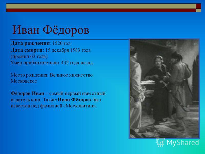 Иван Фёдоров Дата рождения : 1520 год Дата смерти : 15 декабря 1583 года (прожил 63 года) Умер приблизительно 432 года назад. Место рождения: Великое княжество Московское Фёдоров Иван – самый первый известный издатель книг. Также Иван Фёдоров был изв