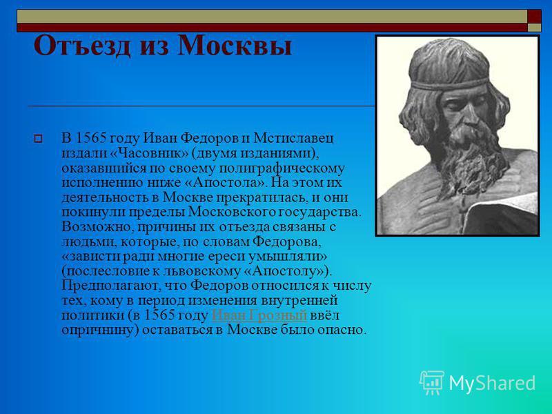 Отъезд из Москвы В 1565 году Иван Федоров и Мстиславец издали «Часовник» (двумя изданиями), оказавшийся по своему полиграфическому исполнению ниже «Апостола». На этом их деятельность в Москве прекратилась, и они покинули пределы Московского государст