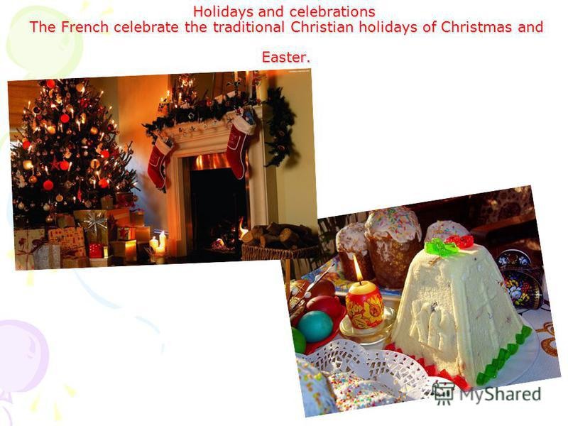 Holidays and celebrations The French celebrate the traditional Christian holidays of Christmas and Easter.