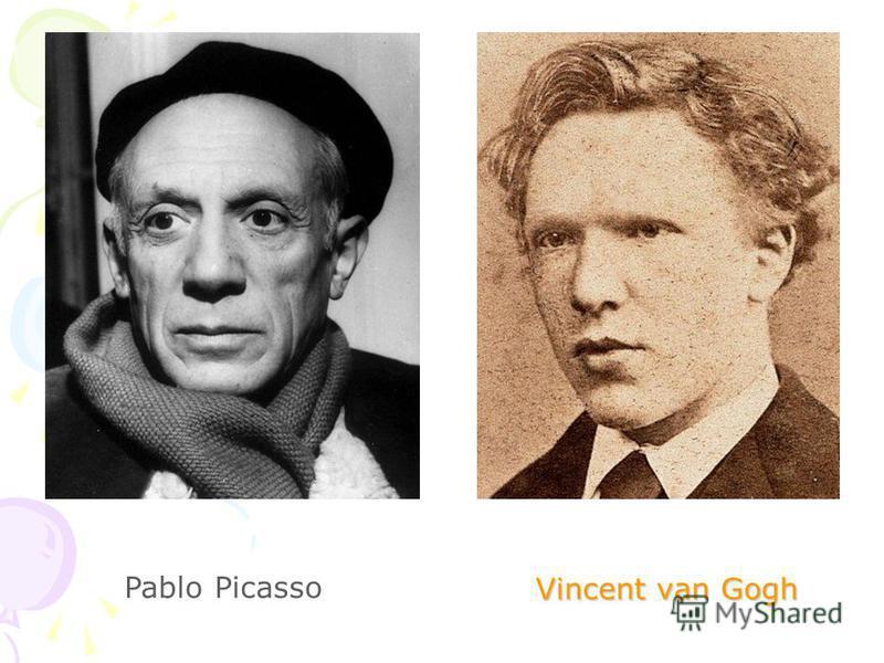 Vincent van Gogh Vincent van Gogh Pablo Picasso