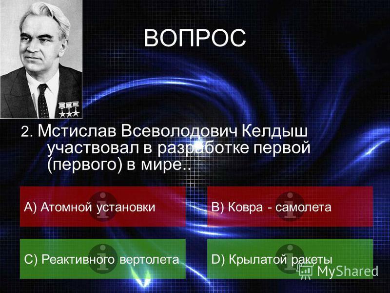 ВОПРОС 1. Кто из ученых в 1963 году был удостоен «Нобелевской премии математиков»? A) Колмогоров А.Н.B) Келдыш М.В. C) Чебышев П.Л.D) Никольский С.М.