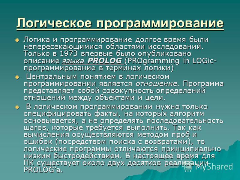 Логическое программирование Логика и программирование долгое время были непересекающимися областями исследований. Только в 1973 впервые было опубликовано описание языка PROLOG (PROgramming in LOGic- программирование в терминах логики) Логика и програ