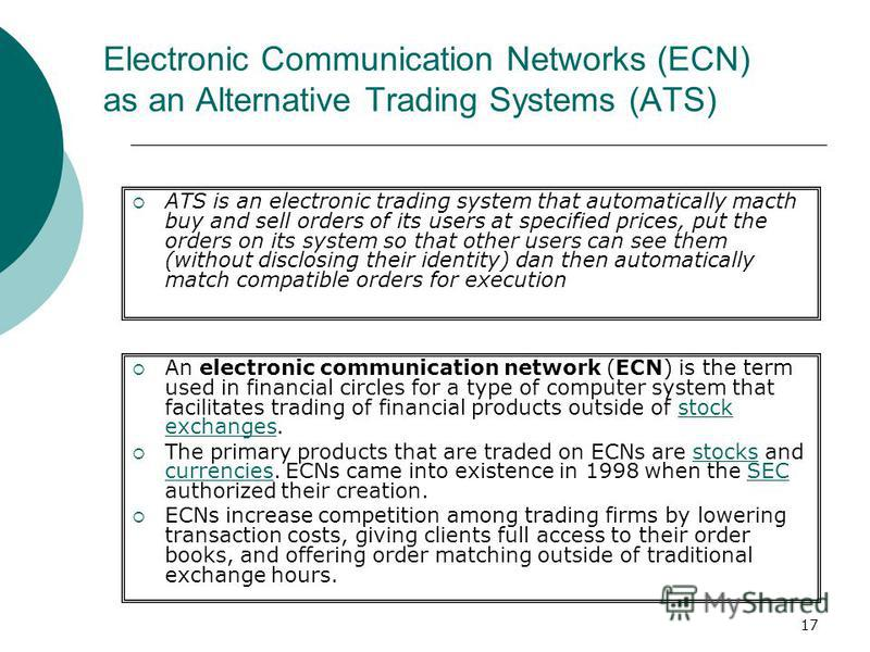 17 Electronic Communication Networks (ECN) as an Alternative Trading Systems (ATS) An electronic communication network (ECN) is the term used in financial circles for a type of computer system that facilitates trading of financial products outside of