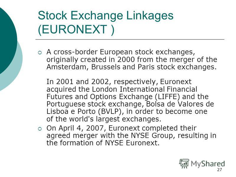 27 Stock Exchange Linkages (EURONEXT ) A cross-border European stock exchanges, originally created in 2000 from the merger of the Amsterdam, Brussels and Paris stock exchanges. In 2001 and 2002, respectively, Euronext acquired the London Internationa