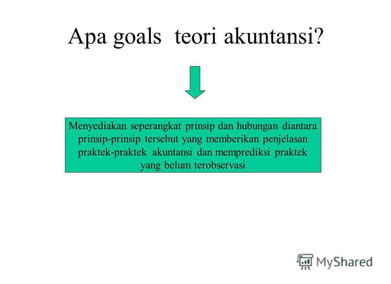 Apa goals teori akuntansi? Menyediakan seperangkat prinsip dan hubungan diantara prinsip-prinsip tersebut yang memberikan penjelasan praktek-praktek akuntansi dan memprediksi praktek yang belum terobservasi