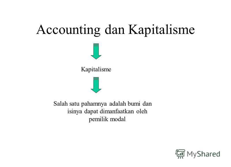 Accounting dan Kapitalisme Kapitalisme Salah satu pahamnya adalah bumi dan isinya dapat dimanfaatkan oleh pemilik modal