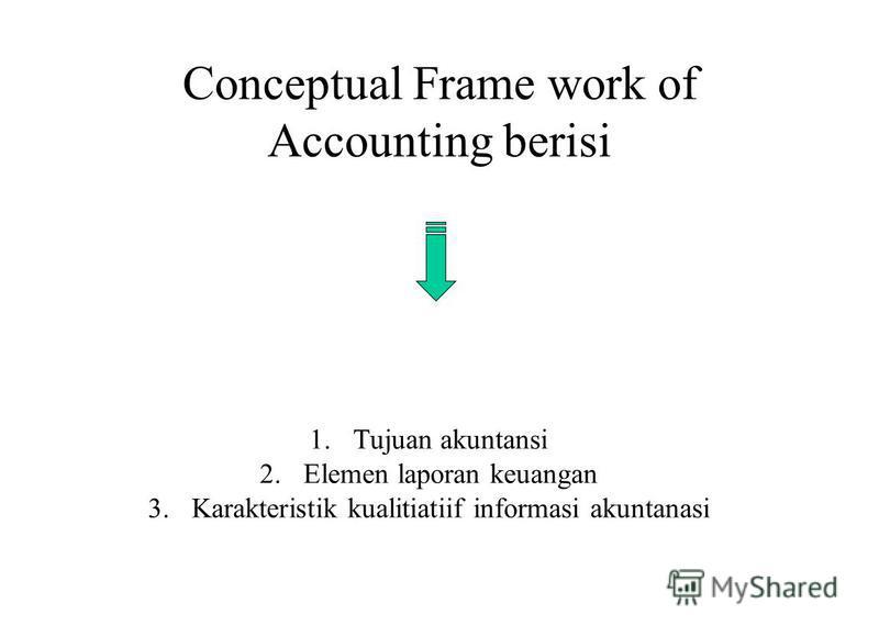 Conceptual Frame work of Accounting berisi 1.Tujuan akuntansi 2.Elemen laporan keuangan 3.Karakteristik kualitiatiif informasi akuntanasi