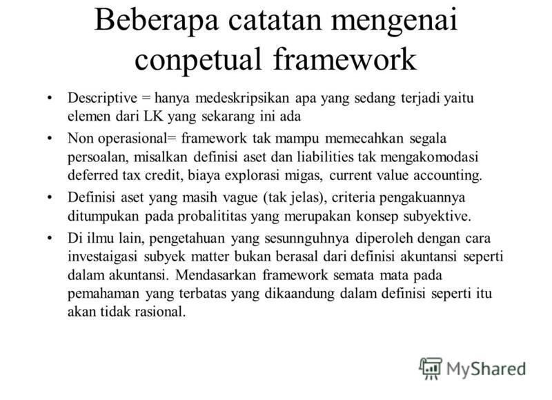 Beberapa catatan mengenai conpetual framework Descriptive = hanya medeskripsikan apa yang sedang terjadi yaitu elemen dari LK yang sekarang ini ada Non operasional= framework tak mampu memecahkan segala persoalan, misalkan definisi aset dan liabiliti