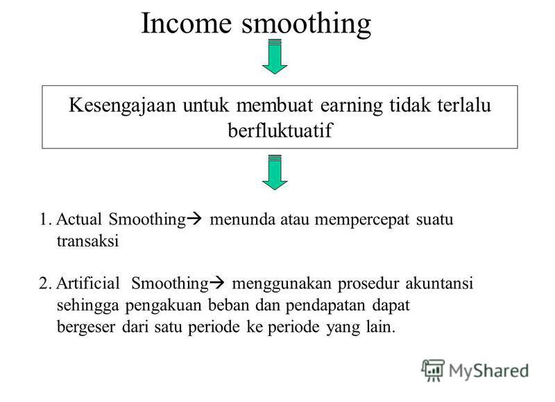 Income smoothing Kesengajaan untuk membuat earning tidak terlalu berfluktuatif 1. Actual Smoothing menunda atau mempercepat suatu transaksi 2. Artificial Smoothing menggunakan prosedur akuntansi sehingga pengakuan beban dan pendapatan dapat bergeser
