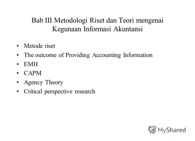 Bab III Metodologi Riset dan Teori mengenai Kegunaan Informasi Akuntansi Metode riset The outcome of Providing Accounting Information EMH CAPM Agency Theory Critical perspective research