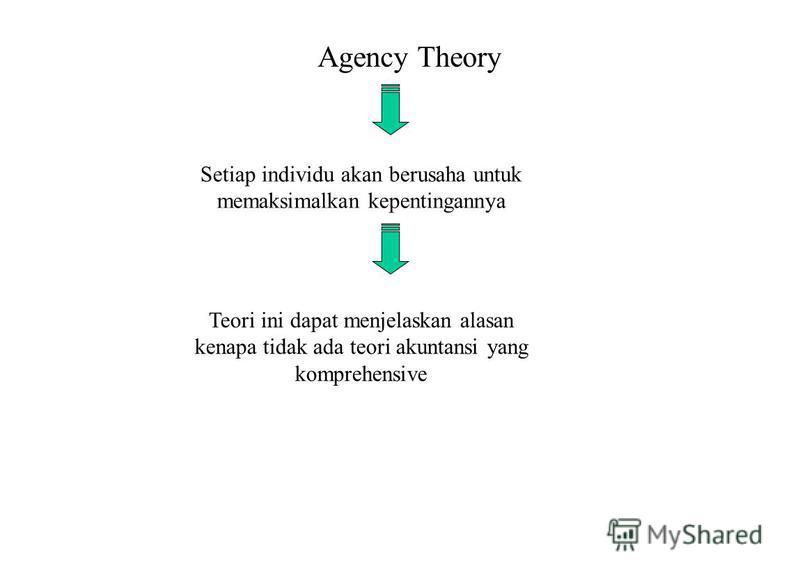 Agency Theory Setiap individu akan berusaha untuk memaksimalkan kepentingannya Teori ini dapat menjelaskan alasan kenapa tidak ada teori akuntansi yang komprehensive