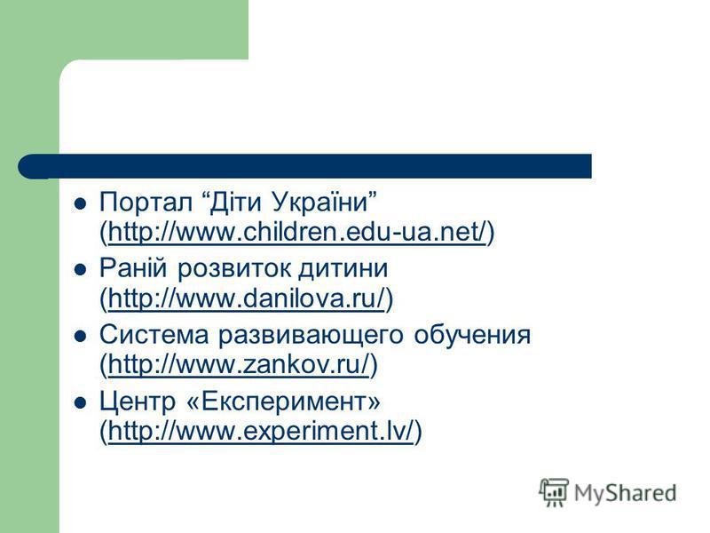 Портал Діти України (http://www.children.edu-ua.net/)http://www.children.edu-ua.net/ Раній розвиток дитини (http://www.danilova.ru/)http://www.danilova.ru/ Система развивающего обучения (http://www.zankov.ru/)http://www.zankov.ru/ Центр «Експеримент»