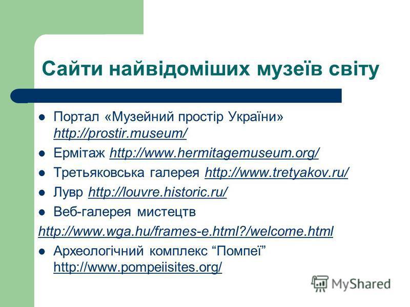 Сайти найвідоміших музеїв світу Портал «Музейний простір України» http://prostir.museum/ http://prostir.museum/ Ермітаж http://www.hermitagemuseum.org/http://www.hermitagemuseum.org/ Третьяковська галерея http://www.tretyakov.ru/http://www.tretyakov.