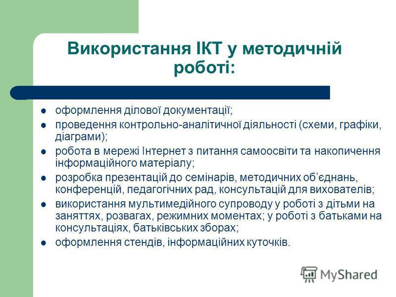 Використання ІКТ у методичній роботі: оформлення ділової документації; проведення контрольно-аналітичної діяльності (схеми, графіки, діаграми); робота в мережі Інтернет з питання самоосвіти та накопичення інформаційного матеріалу; розробка презентаці