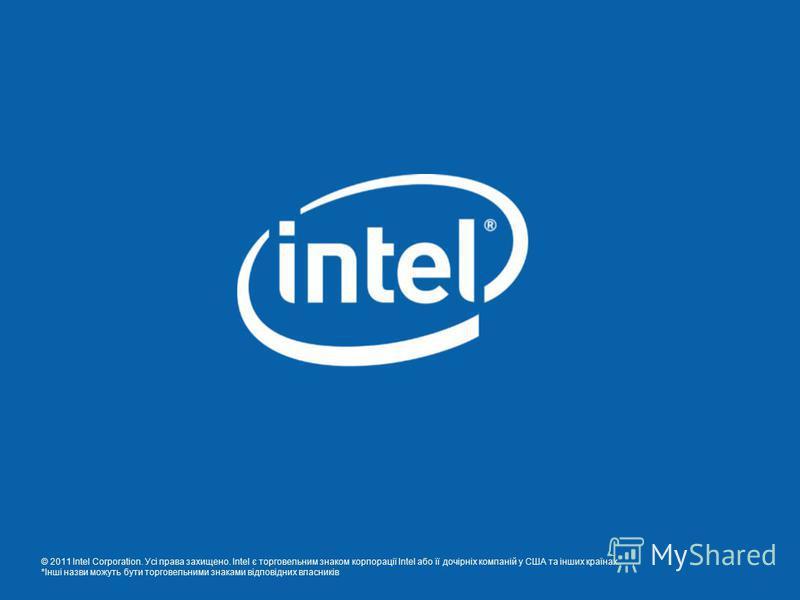 © 2011 Intel Corporation. Усі права захищено. Intel є торговельним знаком корпорації Intel або її дочірніх компаній у США та інших країнах. *Інші назви можуть бути торговельними знаками відповідних власників