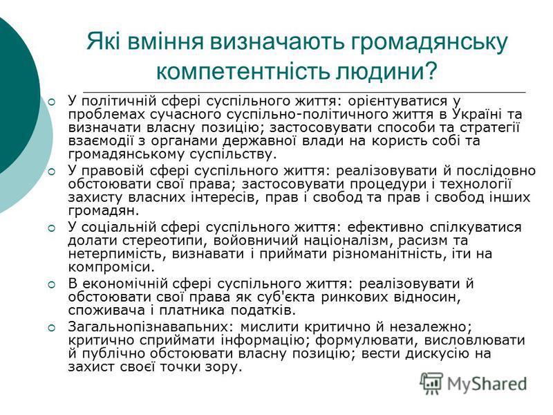 Які вміння визначають громадянську компетентність людини? У політичній сфері суспільного життя: орієнтуватися у проблемах сучасного суспільно-політичного життя в Україні та визначати власну позицію; застосовувати способи та стратегії взаємодії з орга