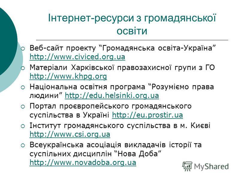 Інтернет-ресурси з громадянської освіти Веб-сайт проекту Громадянська освіта-Україна http://www.civiced.org.ua http://www.civiced.org.ua Матеріали Харківської правозахисної групи з ГО http://www.khpg.org http://www.khpg.org Національна освітня програ