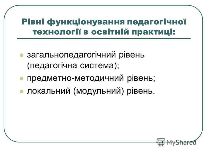 Рівні функціонування педагогічної технології в освітній практиці: загальнопедагогічний рівень (педагогічна система); предметно-методичний рівень; локальний (модульний) рівень.