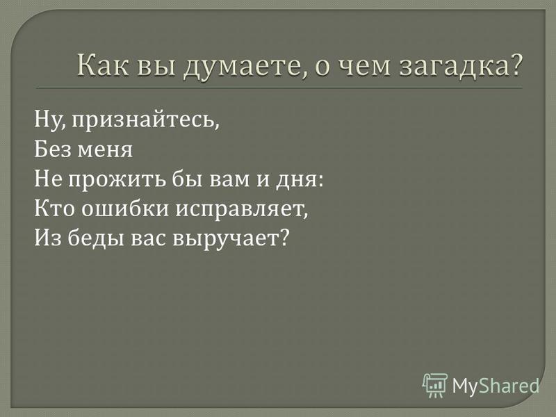 Ну, признайтесь, Без меня Не прожить бы вам и дня : Кто ошибки исправляет, Из беды вас выручает ?