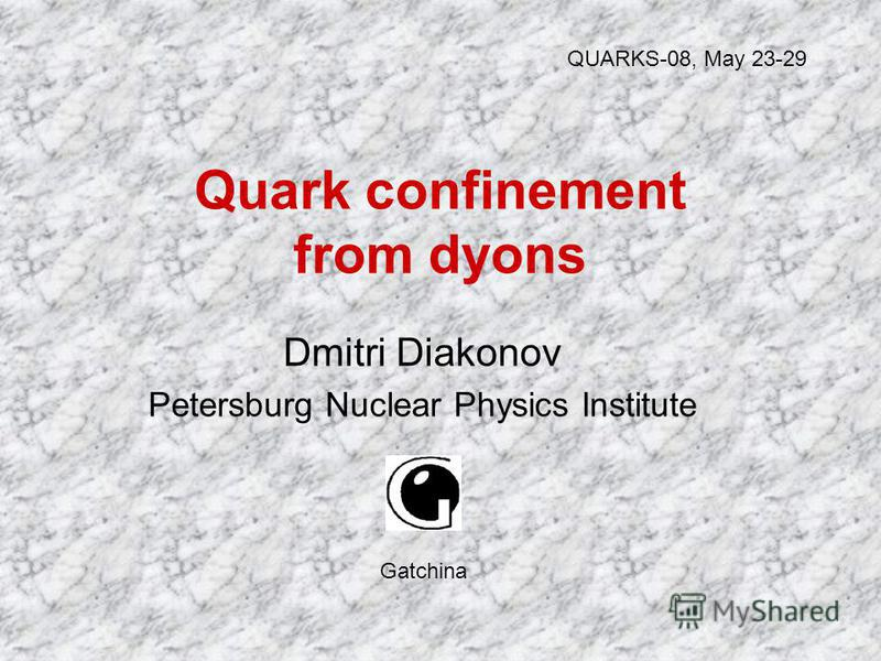 Quark confinement from dyons Dmitri Diakonov Petersburg Nuclear Physics Institute QUARKS-08, May 23-29 Gatchina