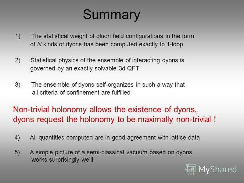 Summary 1)The statistical weight of gluon field configurations in the form of N kinds of dyons has been computed exactly to 1-loop 2) Statistical physics of the ensemble of interacting dyons is governed by an exactly solvable 3d QFT 3)The ensemble of