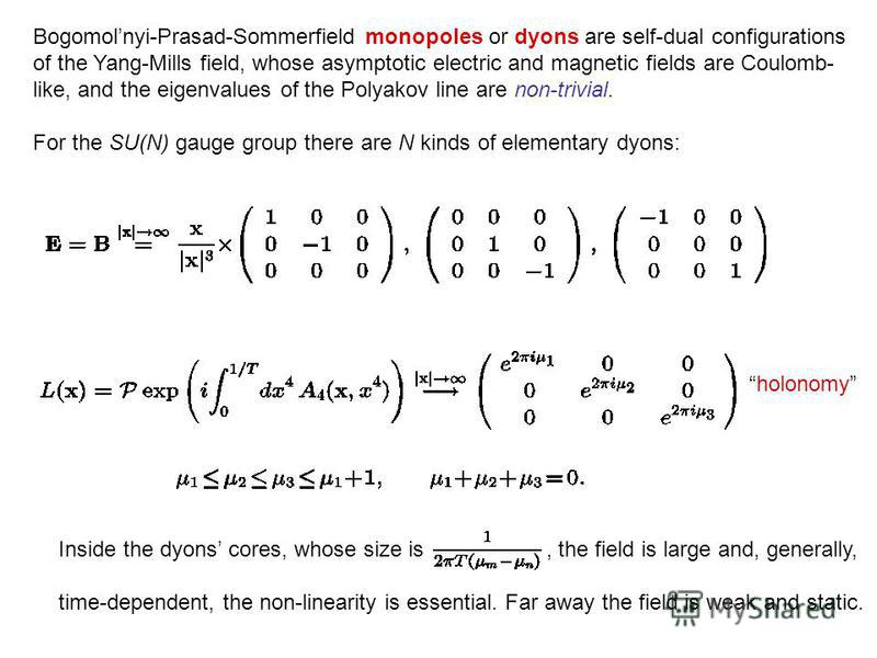 Bogomolnyi-Prasad-Sommerfield monopoles or dyons are self-dual configurations of the Yang-Mills field, whose asymptotic electric and magnetic fields are Coulomb- like, and the eigenvalues of the Polyakov line are non-trivial. For the SU(N) gauge grou