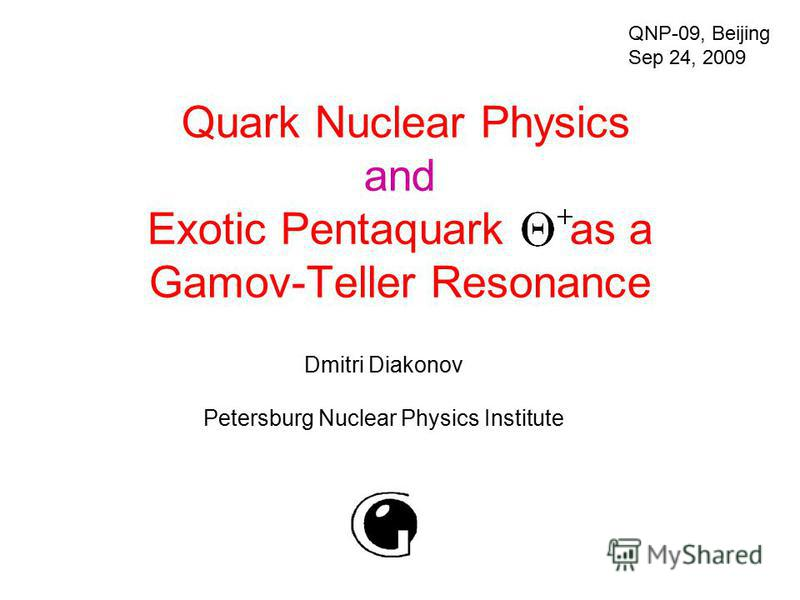 Quark Nuclear Physics and Exotic Pentaquark as a Gamov-Teller Resonance Dmitri Diakonov Petersburg Nuclear Physics Institute QNP-09, Beijing Sep 24, 2009