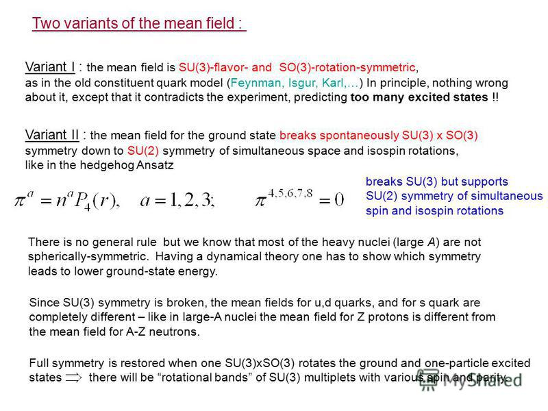 Two variants of the mean field : Variant I : the mean field is SU(3)-flavor- and SO(3)-rotation-symmetric, as in the old constituent quark model (Feynman, Isgur, Karl,…) In principle, nothing wrong about it, except that it contradicts the experiment,