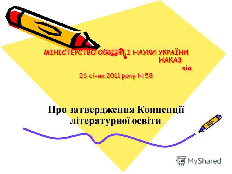 МІНІСТЕРСТВО ОСВІТИ І НАУКИ УКРАЇНИ НАКАЗ від 26 січня 2011 року N 58 Про затвердження Концепції літературної освіти