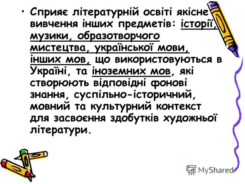 Сприяє літературній освіті якісне вивчення інших предметів: історії, музики, образотворчого мистецтва, української мови, інших мов, що використовуються в Україні, та іноземних мов, які створюють відповідні фонові знання, суспільно-історичний, мовний